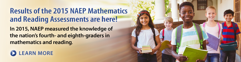 Results of the 2015 NAEP Mathematics and Reading Assessments are here! In 2015, NAEP measured the knowledge of the nation's fourth- and eighth-graders in mathematics and reading. Learn More.
