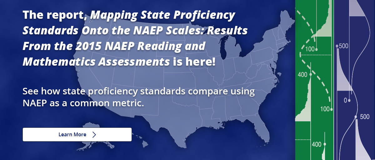 The report, Mapping State Proficiency Standards Onto the NAEP Scales: Results From the 2015 NAEP Reading and Mathematics Assessments is here! See how state proficiency standards compare using NAEP as a common metric. Learn More.
