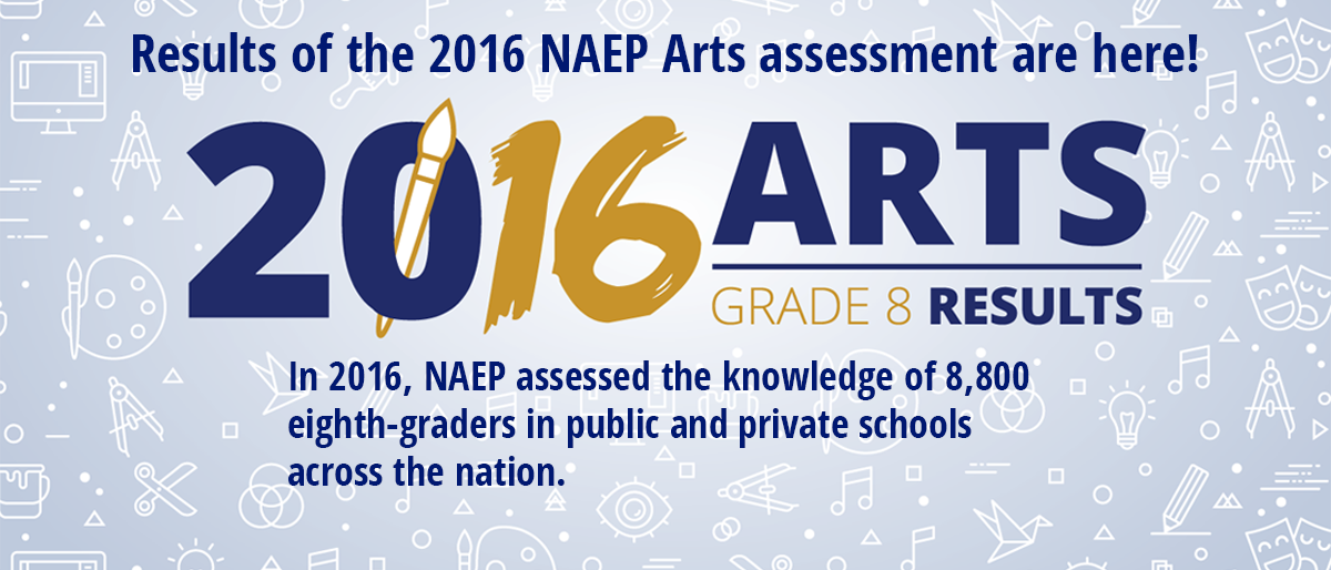 Results of the 2017 NAEP Arts assessment are here.  In 2016, NAEP assessed the knowledge of 8,800 eighth-graders in public and private schools across the nation. Learn More.