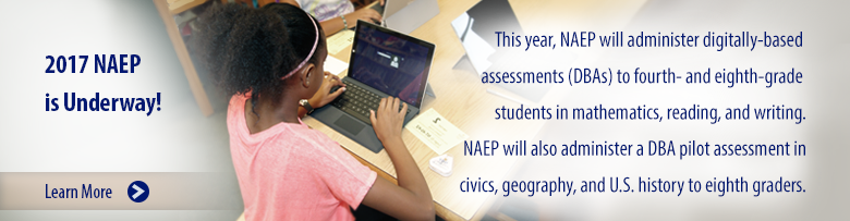 2017 NAEP is Underway! This year, NAEP will administer digitally-based assessments (DBAs) to fourth- and eighth-grade students in mathematics, reading, and writing. NAEP will also administer a DBA pilot assessment in civics, geography, and U.S. history to eighth graders. Learn More.
