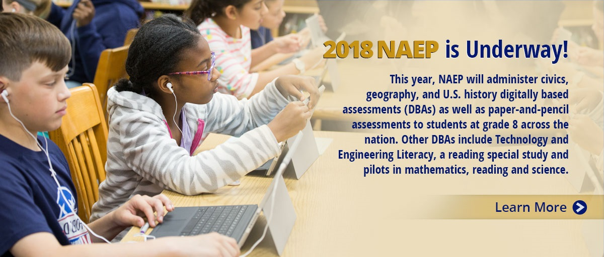 2018 NAEP is Underway! This year, NAEP will administer civics, geography, and U.S. history digitally based assessments (DBAs) as well as paper-and-pencil assessments to students at grade 8 across the nation. Other DBAs include Technology and Engineering Literacy, a reading special study and pilots in mathematics, reading and science.  Learn More.