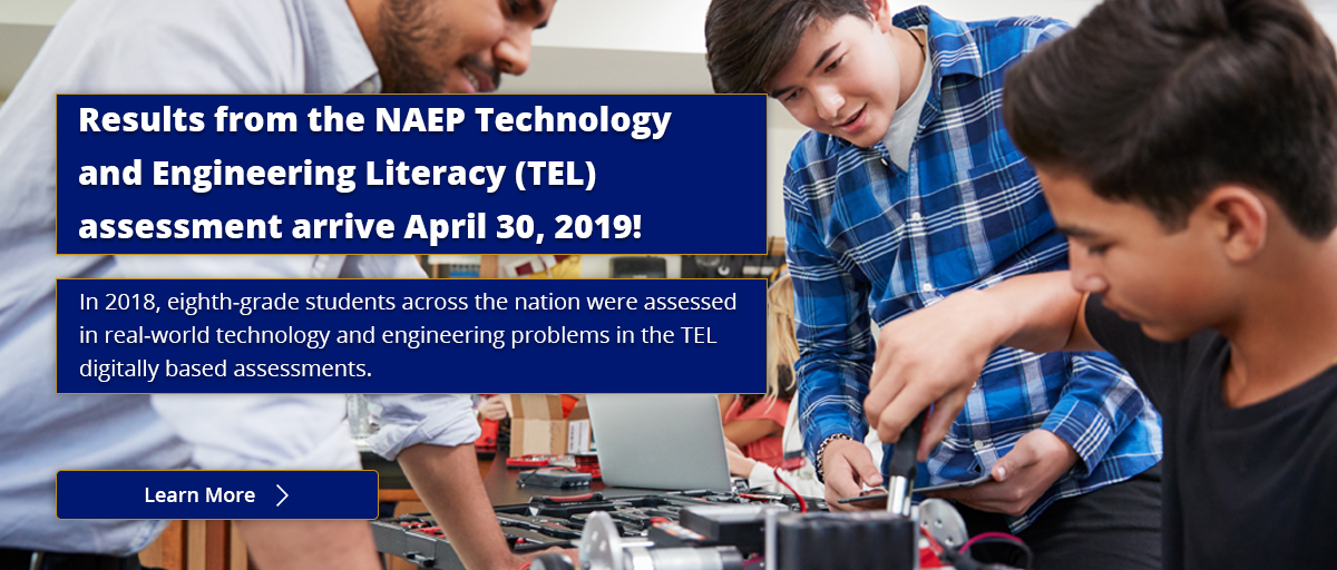 Results from the NAEP Technology and Engineering Literacy (TEL) assessment arrive April 30, 2019! In 2018, eighth-grade students across the nation were assessed in real-world technology and engineering problems in the TEL digitally based assessments. Learn More.