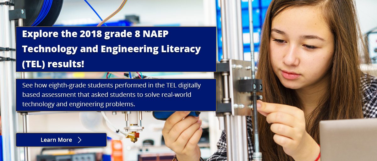 Explore the 2018 grade 8 NAEP Technology and Engineering Literacy (TEL) results! See how eighth-grade students performed in the TEL digitally based assessment that asked students to solve real-world technology and engineering problems. Learn More.