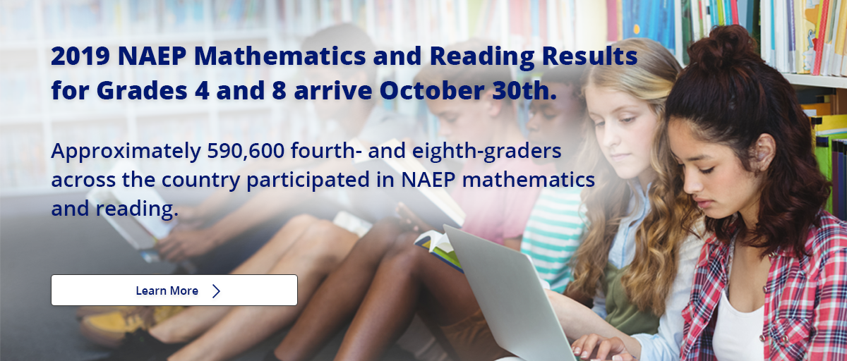 2019 NAEP Mathematics and Reading Results for Grades 4 and 8 arrive October 30th. Approximately 590,600 fourth- and eighth-graders across the country participated in NAEP mathematics and reading. Learn More.