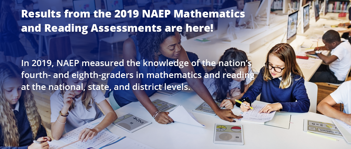 2019 NAEP Mathematics and Reading Results for Grades 4 and 8 arrive October 30th. Approximately 590,600 fourth- and eighth-graders across the country participated in NAEP mathematics and reading.