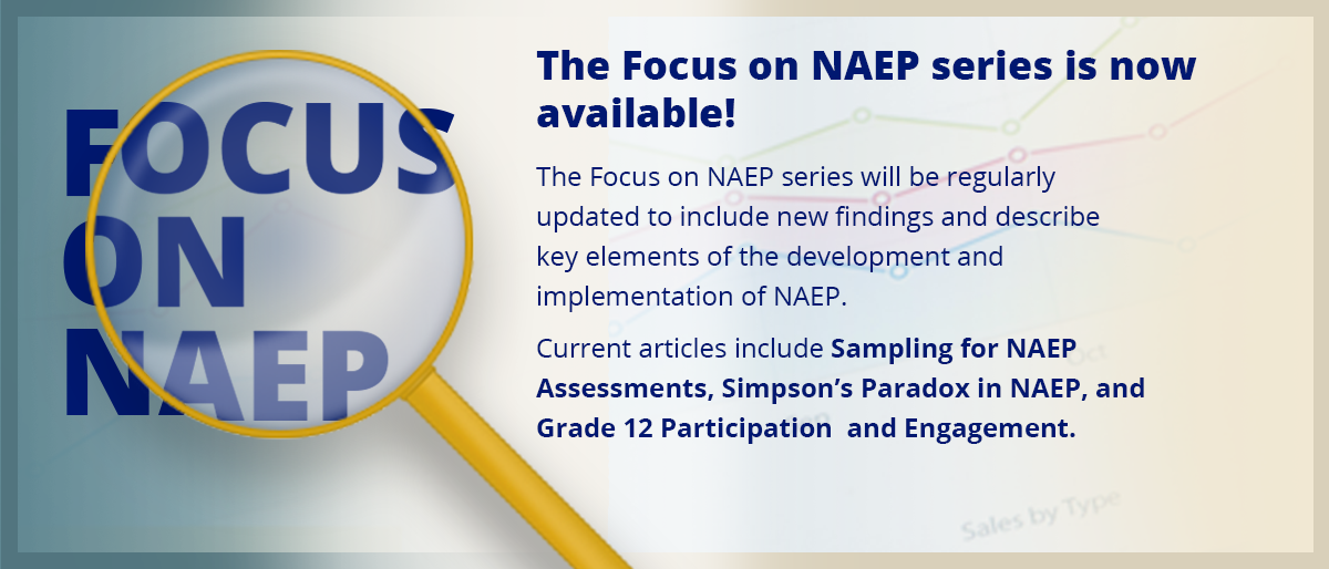 The Focus on NAEP series is now available!  The Focus on NAEP series will be regularly updated to include new findings and describe key elements of the development and implementation of NAEP. Current articles include Sampling for NAEP Assessments, Simpson's Paradox in NAEP, and Grade 12 Participation and Engagement. Read More.