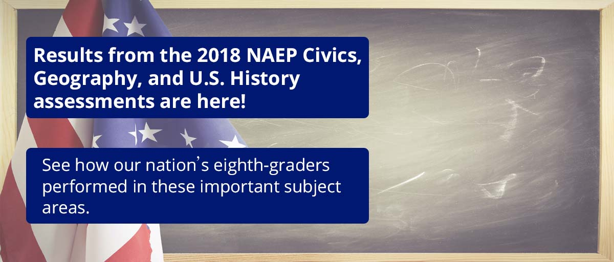 Results from the 2018 NAEP Civics, Geography, and U.S. History Assessments are here! See how our nation's eighth-graders performed in these important subject areas.