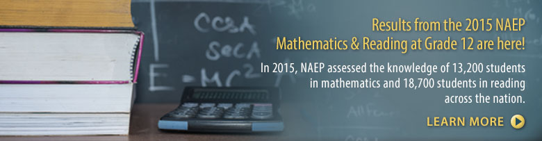 Results from the 2015 NAEP Mathematics & Reading Assessment at Grade 12 are here! In 2015, NAEP assessed the knowledge of 13,200 students in mathematics and 18,700 students in reading across the nation. Learn More.