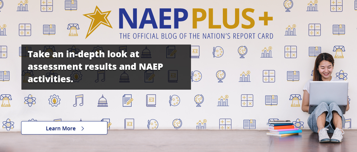 NAEP Plus+ The Official Blog of The Nation's Report Card. Take an in-depth look at assessment results and NAEP activities! Learn More.