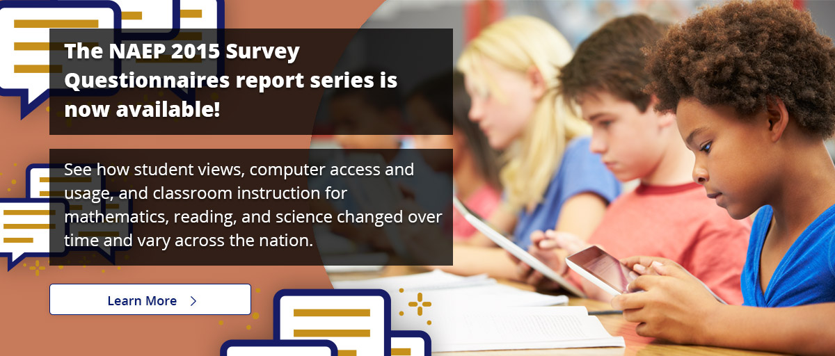 The 2015 Survey Questionnaires Series is now available! See how student views, computer access and usage, and classroom instruction for mathematics, reading, and science changed over time and vary across the nation. Learn More.