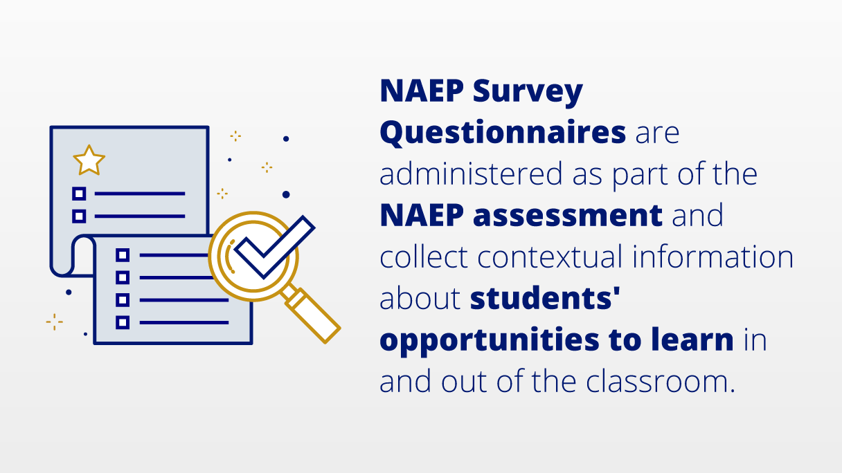 NAEP Survey Questionnaires are administered as part of the NAEP assessment and collect contextual information about students' opportunities to learn in and out of the classroom.