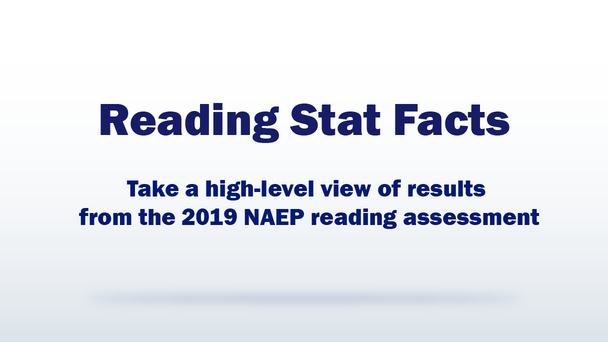 Reading Stat Facts. Take a high-level view of results from the 2019 NAEP Reading assessment.