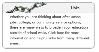 Links. Whether you are thinking about after-school jobs, college, or community service options, there are many ways to broaden your education  outside of school walls. Click here for more information and helpful links from many different areas.