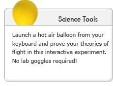 Science Tools. Launch a hot air balloon from your keyboard and prove your theories of flight in this interactive experiment. No lab goggles required!
