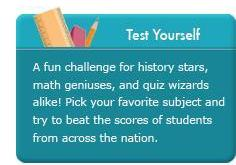 Test Yourself. A fun challenge for history stars, math geniuses, and quiz wizards alike. Pick your favorite subject and try to beat the scores of students from across the nation.