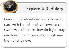 Explore U.S. History. Learn more about our nation's wild past with the interactive Lewis and Clark Expedition. Follow their journey and learn about our nation as it was then and is now.